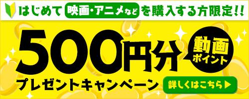 はじめて映画・アニメなどを購入する方限定!500円分の動画ポイントプレゼント!