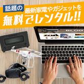 話題の最新家電やガジェットを無料でレンタル!!
