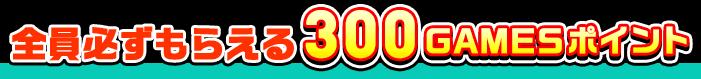 全員必ずもらえる300GAMESポイント